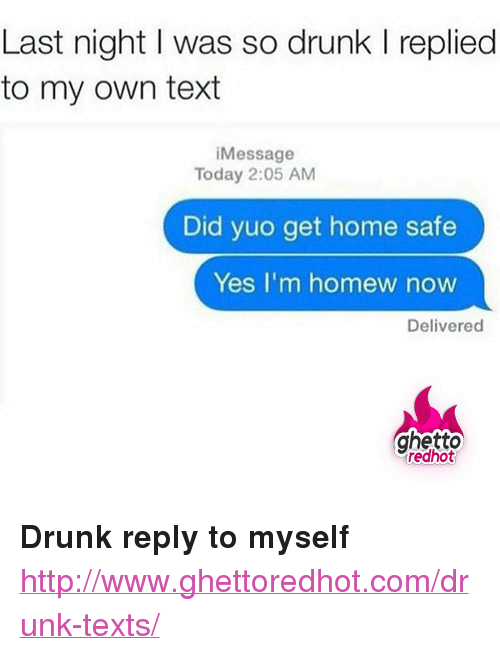 """Homew: Last night I was so drunk I replied  to my own text  Message  Today 2:05 AM  Did yuo get home safe  Yes I'm homew now  Delivered  ghetto  redhot <p><strong>Drunk reply to myself</strong></p><p><a href=""""http://www.ghettoredhot.com/drunk-texts/"""">http://www.ghettoredhot.com/drunk-texts/</a></p>"""