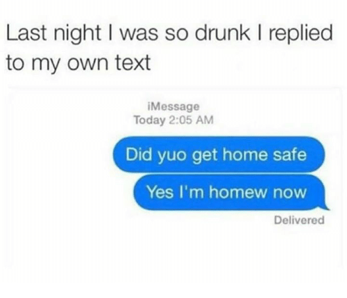 Homew: Last night I was so drunk l replied  to my own text  Message  Today 2:05 AM  Did yuo get home safe  Yes, I'm homew now  Delivered