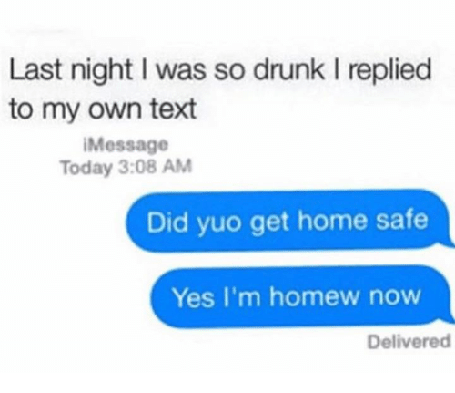 Homew: Last night I was so drunk l replied  to my own text  i Message  Today 3:08 AM  Did yuo get home safe  Yes I'm homew now  Delivered
