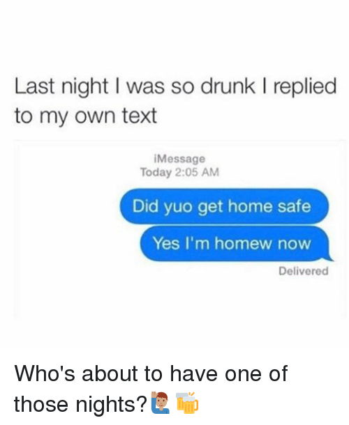 one of those nights: Last night I was so drunk l replied  to my own text  Message  Today 2:05 AM  Did yuo get home safe  Yes I'm homew now  Delivered Who's about to have one of those nights?🙋🏽‍♂️🍻