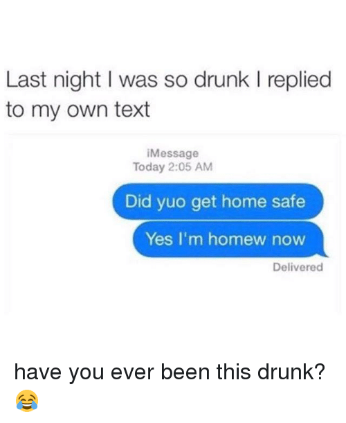 Have You Ever Been This Drunk: Last night I was so drunk l replied  to my own text  essage  Today 2:05 AM  Did yuo get home safe  Yes I'm homew now  Delivered have you ever been this drunk? 😂