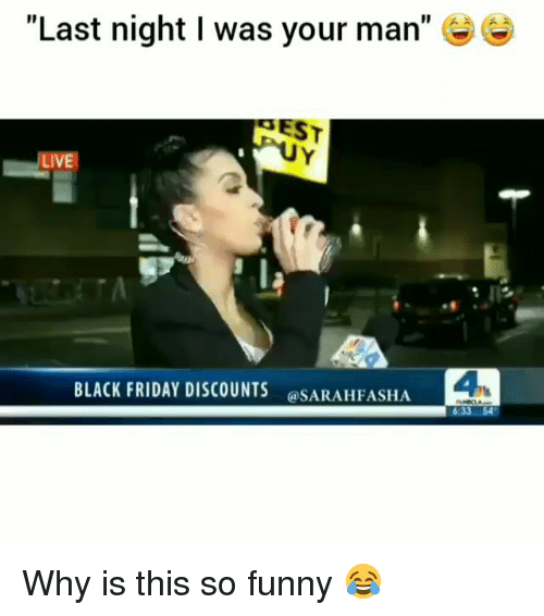 """Black Friday, Friday, and Funny: """"Last night I was your man""""  EST  LIVE  BLACK FRIDAY DISCOUNTS  @SARAHFASHA  4 Why is this so funny 😂"""