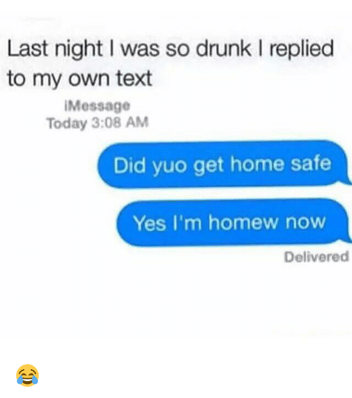 Homew: Last night l was so drunk l replied  to my own text  Message  Today 3:08 AM  Did yuo get home safe  Yes I'm homew now  Delivered 😂
