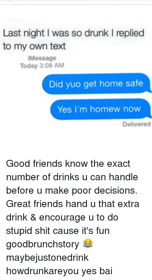 Homew: Last night l was so drunk l replied  to my own text  Message  Today 3:08 AM  Did yuo get home safe  Yes I'm homew now  Delivered Good friends know the exact number of drinks u can handle before u make poor decisions. Great friends hand u that extra drink & encourage u to do stupid shit cause it's fun goodbrunchstory 😂 maybejustonedrink howdrunkareyou yes bai