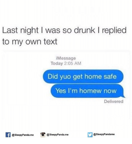 Homew: Last night l was so drunk l replied  to my own text  iMessage  Today 2:05 AM  Did yuo get home safe  Yes I'm homew now  Delivered  f O @sleepy Panda me  @sleepy Pandame  @sleepy Panda me