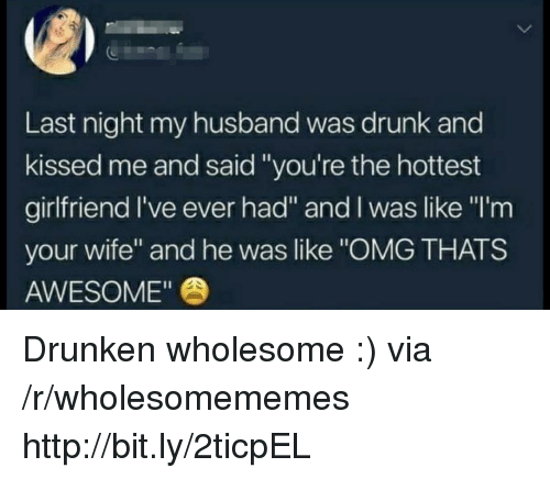"Like Omg: Last night my husband was drunk and  kissed me and said ""you're the hottest  girlfriend l've ever had"" and I was like ""I'm  your wife"" and he was like ""OMG THATS  AWESOME"" Drunken wholesome :) via /r/wholesomememes http://bit.ly/2ticpEL"