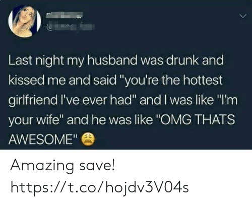 "Like Omg: Last night my husband was drunk and  kissed me and said""you're the hottest  girlfriend I've ever had"" and I was like ""I'm  your wife"" and he was like ""OMG THATS  AWESOME"" Amazing save! https://t.co/hojdv3V04s"