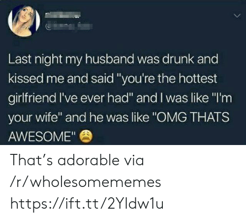 "Like Omg: Last night my husband was drunk and  kissed me and said ""you're the hottest  girlfriend I've ever had"" and I was like ""I'm  your wife"" and he was like ""OMG THATS  AWESOME"" That's adorable via /r/wholesomememes https://ift.tt/2YIdw1u"