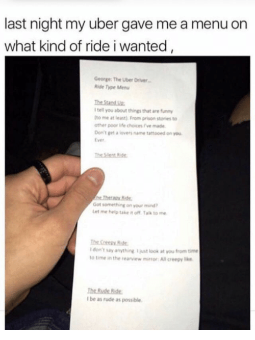 funn: last night my uber gave me a menu on  what kind of ride i wanted  George The Uber Driver  Ride Type Menu  tell you about things that ane funn  to me at least) From prison stories to  other poor life choices 've made  Don't get a lovers ame taftooed on you  Ever  The Sent Ride  Got something on your mind  Let me help take it off Ta to me  The Creepy  Idon't say anything just look at you from time  to time in the rearview mor All creepy  I be as rude as possible