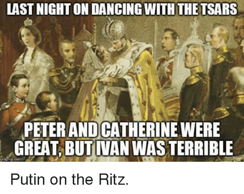 putin on the ritz: LAST NIGHT ONDANCINGWITH THE TSARS  PETER ANDCATHERINE WERE  GREAT BUT IVAN WAS TERRIBLE Putin on the Ritz.