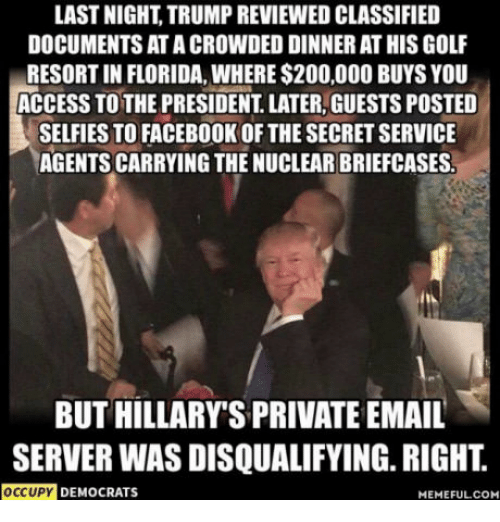 Democrat Memes: LAST NIGHT TRUMP REVIEWED CLASSIFIED  DOCUMENTS ATACROWDED DINNER AT HIS GOLF  RESORT IN FLORIDA, WHERE $200,000 BUYS YOU  ACCESS TO THE PRESIDENT LATER, GUESTS POSTED  SELFIES TO FACEBOOK OF THE SECRETSERVICE  AGENTS CARRYING THE NUCLEAR BRIEFCASES.  BUT HILLARY SPRIVATE EMAIL  SERVER WAS DISQUALIFYING RIGHT  OCCUPY  DEMOCRATS  MEMEFUL COM