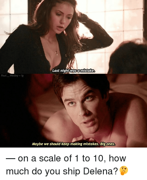 Memes, Mistakes, and 🤖: Last night wasa mistake  Paul Wesley ig  Maybe we should keep making mistakes. Big ones — on a scale of 1 to 10, how much do you ship Delena?🤔