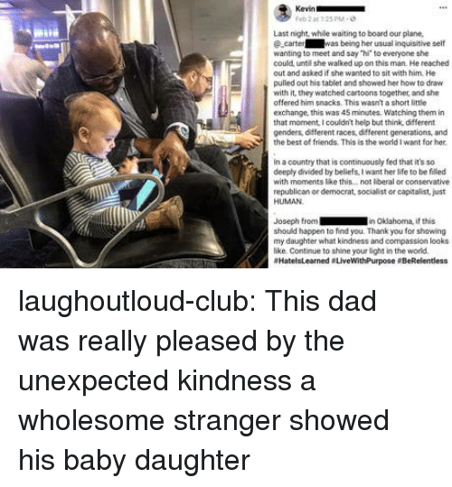 "democrat: Last night, while waiting to board our plane,  ecarter was being her usual inquisitive self  wanting to meet and say ""hi to everyone she  could unte she walked up on this man. He reached  out and asked if she wanted to sit with him. He  pulled out his tablet and showed her how to draw  with it' they watched cartoons together, and she  offered him snacks. This wasn't a short little  exchange, this was 45 minutes, Watching them in  that monent, I couldnt help but think, different  genders, different races, different generations, and  the best of friends. This is the world I want for her  in a country that is continuously fed that it's so  deeply divided by beliefs, I want her life to be filled  with moments ke this.. not beral or conservative  republican or democrat, socialist or capitalist, just  HUMAN  Joseph from in Okdahoma, if this  should happen to find you. Thank you for showing  my daughter what kindness and compassion looks  like Continue to shine your light in the world  #HatelsLearned . LiveWithPurpose eBeRelentless laughoutloud-club:  This dad was really pleased by the unexpected kindness a wholesome stranger showed his baby daughter"