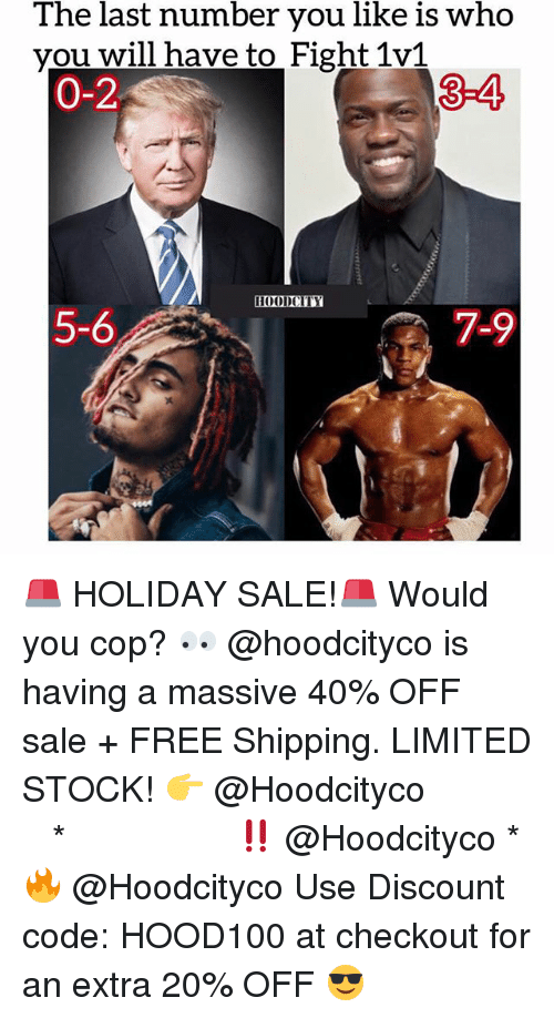 Memes, Free, and Limited: last  number  like  who  The you is  you will have to Fight 1v1  0-2  3-4  HOODCITY  5-6  7-9 🚨 HOLIDAY SALE!🚨 Would you cop? 👀 @hoodcityco is having a massive 40% OFF sale + FREE Shipping. LIMITED STOCK! 👉 @Hoodcityco ⠀⠀⠀⠀⠀⠀⠀⠀⠀⠀⠀⠀⠀ ⠀ ⠀⠀ * ‼️ @Hoodcityco * 🔥 @Hoodcityco Use Discount code: HOOD100 at checkout for an extra 20% OFF 😎