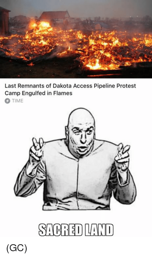 Memes, Protest, and Access: Last Remnants of Dakota Access Pipeline Protest  Camp Engulfed in Flames  TIME  SACRED LAND (GC)