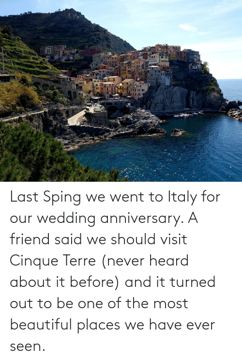 wedding anniversary: Last Sping we went to Italy for our wedding anniversary. A friend said we should visit Cinque Terre (never heard about it before) and it turned out to be one of the most beautiful places we have ever seen.