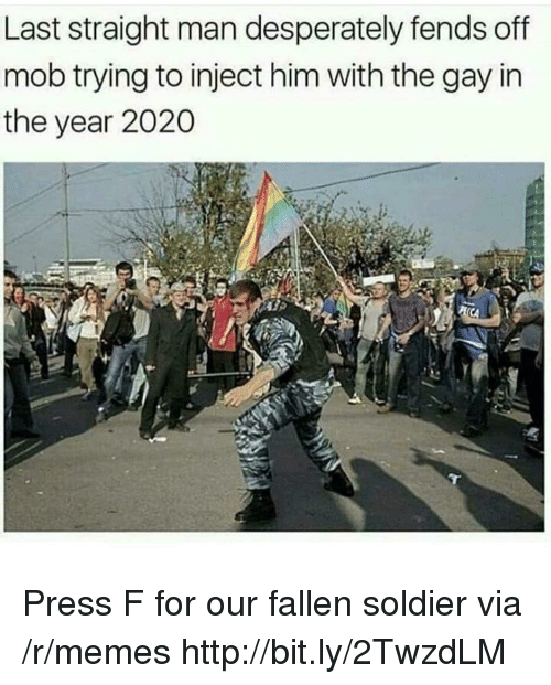 Fallen Soldier: Last straight man desperately fends off  mob trying to inject him with the gay in  the year 2020 Press F for our fallen soldier via /r/memes http://bit.ly/2TwzdLM