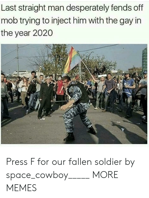 Fallen Soldier: Last straight man desperately fends off  mob trying to inject him with the gay in  the year 2020 Press F for our fallen soldier by space_cowboy_____ MORE MEMES