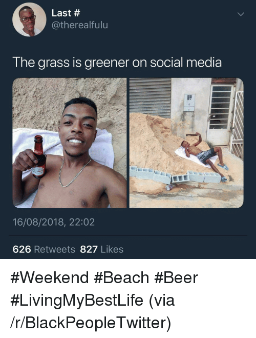 Beer, Blackpeopletwitter, and Social Media: Last #  @therealfulu  I he arass Is greener on social media  16/08/2018, 22:02  626 Retweets 827 Likes #Weekend #Beach #Beer #LivingMyBestLife (via /r/BlackPeopleTwitter)