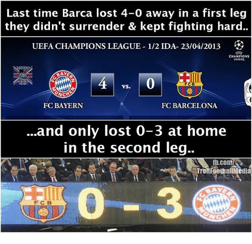 Surrend: Last time Barca lost 4-0 away in a first leg  they didn't surrender & kept fighting hard..  UEFA CHAMPIONS LEAGUE-1/2 IDA- 23/04/2013  CHAMPIONS  LLACUE.  FCB  VS.  NCH  FC BAYERN  FC BARCELONA  and only lost 0-3 at home  in the second leg..  ft.com/SR  Troll FootballMedia