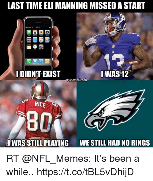 Eli Manning, Memes, and Nfl: LAST TIME ELI MANNING MISSED A START  DIDN'T EXIST  I WAS 12  @GhettoGronk  49E  RICE  I WAS STILL PLAYING  WESTILL HAD NO RINGS RT @NFL_Memes: It's been a while.. https://t.co/tBL5vDhijD