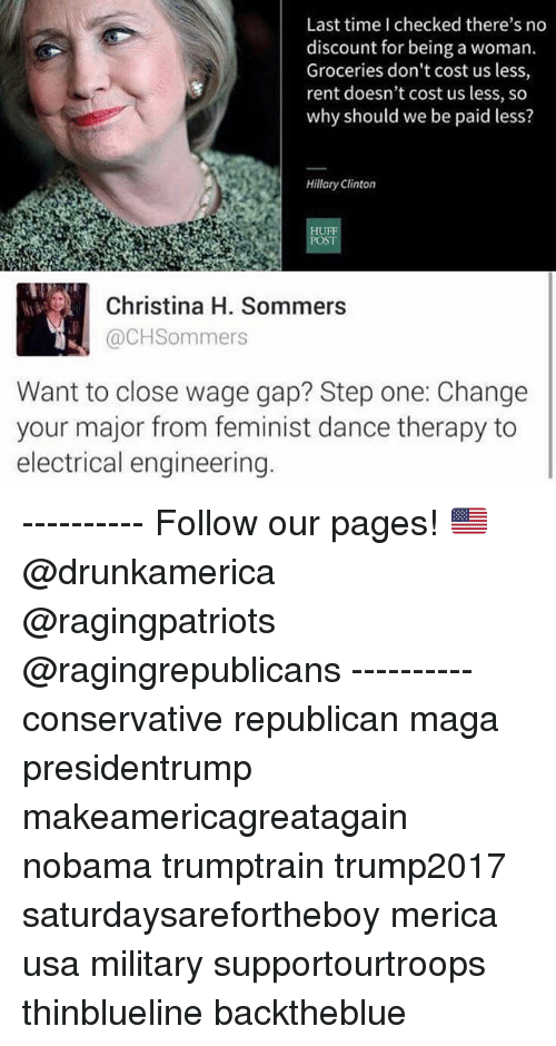 Hillary Clinton, Memes, and Time: Last time I checked there's no  discount for being a woman.  Groceries don't cost us less,  rent doesn't cost us less, so  why should we be paid less?  Hillary Clinton  HU  POST  Christina H. Sommers  @CHSommers  Want to close wage gap? Step one: Change  your major from feminist dance therapy to  electrical engineering ---------- Follow our pages! 🇺🇸 @drunkamerica @ragingpatriots @ragingrepublicans ---------- conservative republican maga presidentrump makeamericagreatagain nobama trumptrain trump2017 saturdaysarefortheboy merica usa military supportourtroops thinblueline backtheblue