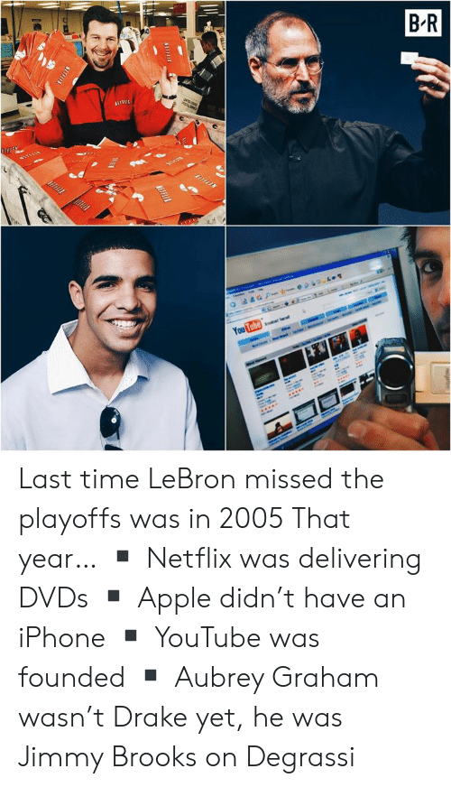 Degrassi: Last time LeBron missed the playoffs was in 2005  That year… ▪️ Netflix was delivering DVDs ▪️ Apple didn't have an iPhone ▪️ YouTube was founded ▪️ Aubrey Graham wasn't Drake yet, he was Jimmy Brooks on Degrassi