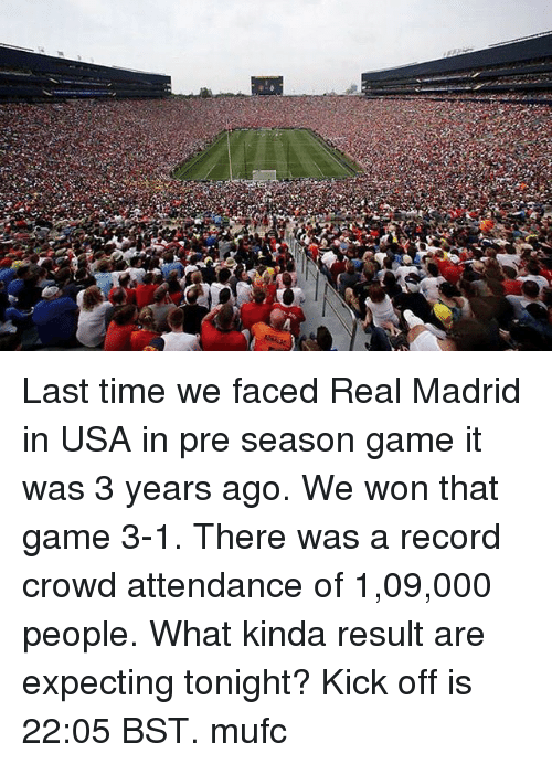 Memes, Real Madrid, and Game: Last time we faced Real Madrid in USA in pre season game it was 3 years ago. We won that game 3-1. There was a record crowd attendance of 1,09,000 people. What kinda result are expecting tonight? Kick off is 22:05 BST. mufc