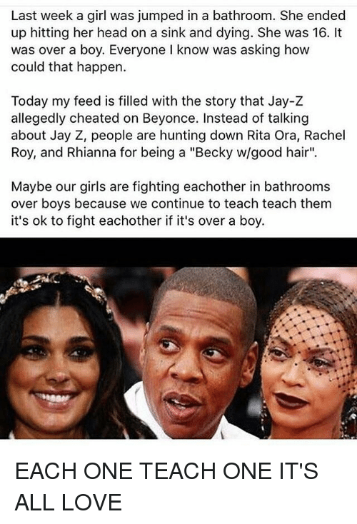 "Beyonce: Last week a girl was jumped in a bathroom. She ended  up hitting her head on a sink and dying. She was 16. It  was over a boy. Everyone I know was asking how  could that happen.  Today my feed is filled with the story that Jay-Z  allegedly cheated on Beyonce. Instead of talking  about Jay Z, people are hunting down Rita Ora, Rachel  Roy, and Rhianna for being a ""Becky w/good hair"".  Maybe our girls are fighting eachother in bathrooms  over boys because we continue to teach teach them  it's ok to fight eachother if it's over a boy. EACH ONE TEACH ONE IT'S ALL LOVE"