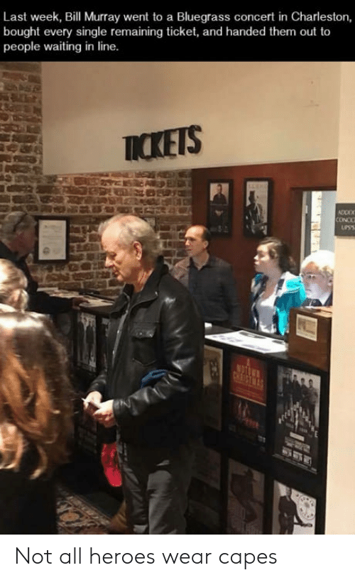 Charleston: Last week, Bill Murray went to a Bluegrass concert in Charleston,  bought every single remaining ticket, and handed them out to  people waiting in line  ICKETS  CONCC Not all heroes wear capes