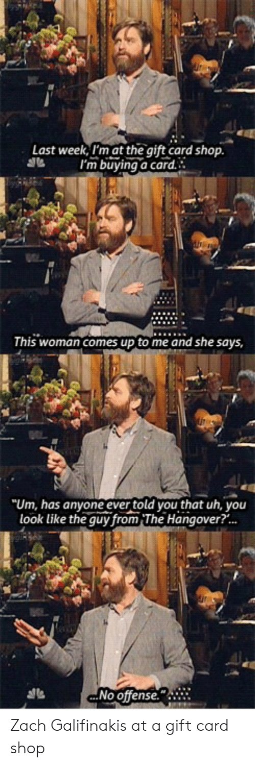 """The Hangover: Last week, I'm at the gift card shop.  I'm buying a card.  This woman comes up to me and she says  """"Um, has anyone ever told you that uh, you  look like the guy from The Hangover?...  ...No offense."""" Zach Galifinakis at a gift card shop"""