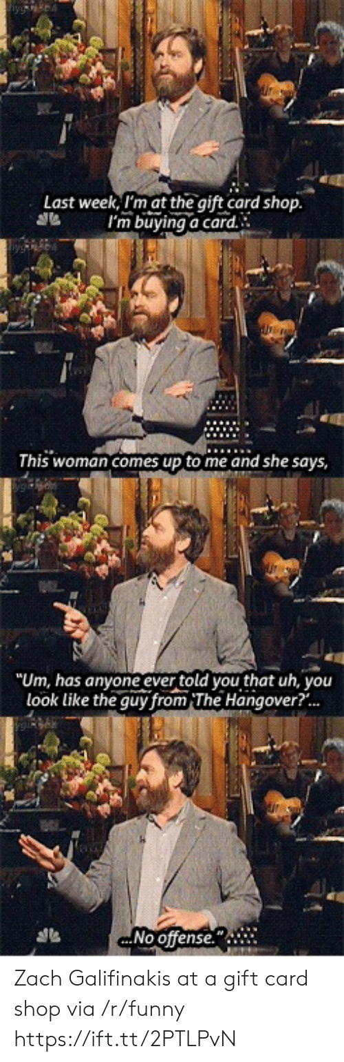 """The Hangover: Last week, I'm at the gift card shop.  I'm buying a card  0t.  This woman comes up to me and she says  80  """"Um, has anyone ever told you that uh, you  look like the guy from The Hangover?...  .No offense. Zach Galifinakis at a gift card shop via /r/funny https://ift.tt/2PTLPvN"""