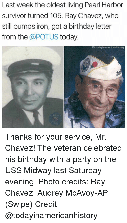 Memes, 🤖, and Pearl: Last week the oldest living Pearl Harbor  survivor turned 105. Ray Chavez, who  still pumps iron, got a birthday letter  from the  a POTUS today  IG today inamericanhistory Thanks for your service, Mr. Chavez! The veteran celebrated his birthday with a party on the USS Midway last Saturday evening. Photo credits: Ray Chavez, Audrey McAvoy-AP. (Swipe) Credit: @todayinamericanhistory