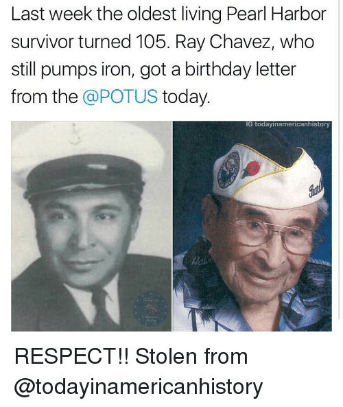Memes, 🤖, and Pearl: Last week the oldest living Pearl Harbor  survivor turned 105. Ray Chavez, who  still pumps iron, got a birthday letter  from the  a POTUS  today  IG today inamericanhistory RESPECT!! Stolen from @todayinamericanhistory