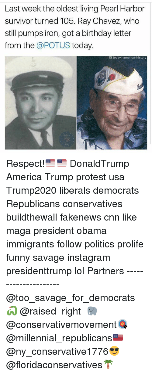 Trump Protesters: Last week the oldest living Pearl Harbor  survivor turned 105. Ray Chavez, who  still pumps iron, got a birthday letter  from the  @POTUS today  IG today inamericanhistory Respect!🇺🇸🇺🇸 DonaldTrump America Trump protest usa Trump2020 liberals democrats Republicans conservatives buildthewall fakenews cnn like maga president obama immigrants follow politics prolife funny savage instagram presidenttrump lol Partners --------------------- @too_savage_for_democrats🐍 @raised_right_🐘 @conservativemovement🎯 @millennial_republicans🇺🇸 @ny_conservative1776😎 @floridaconservatives🌴