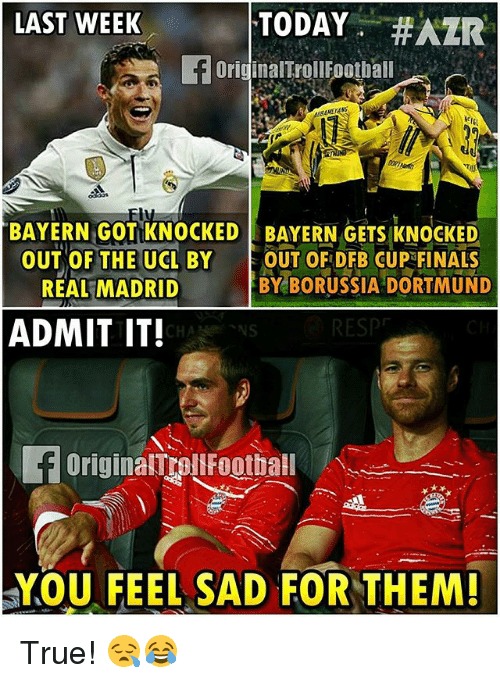 admit it: LAST WEEK  TODAY  #AZR  f originaITrollFootball  BAYERN GOTIKNOCKED BAYERN GETS KNOCKED  OUT OF THE UCL BY  OUT OF DFB CUP FINALS  BY BORUSSIA DORTMUND  REAL MADRID  ADMIT IT!  CHAN NS  f originalmrauFootball  YOU FEEL SAD FOR THEM! True! 😪😂