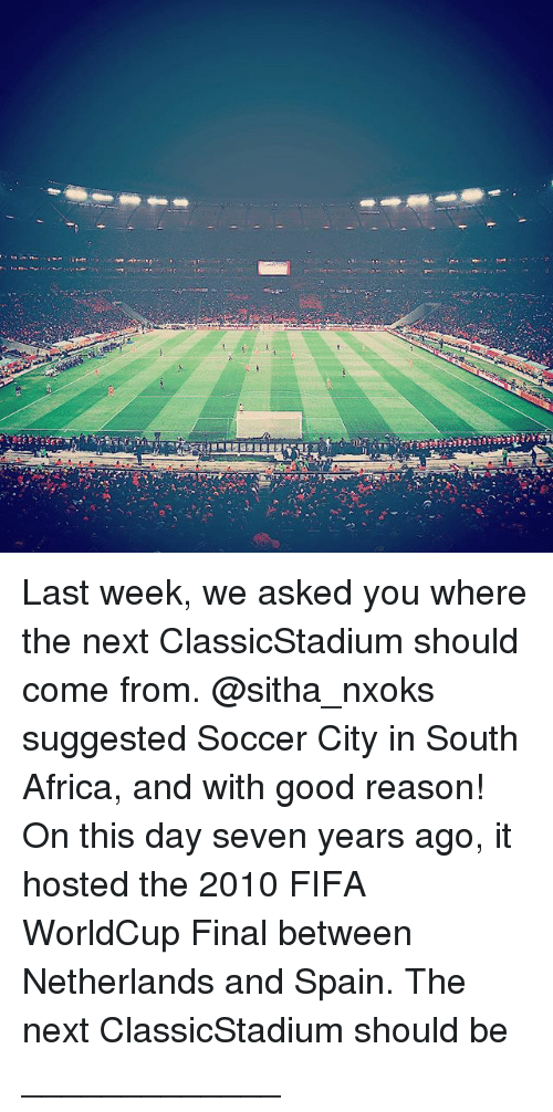 Africa, Fifa, and Memes: Last week, we asked you where the next ClassicStadium should come from. @sitha_nxoks suggested Soccer City in South Africa, and with good reason! On this day seven years ago, it hosted the 2010 FIFA WorldCup Final between Netherlands and Spain. The next ClassicStadium should be _____________