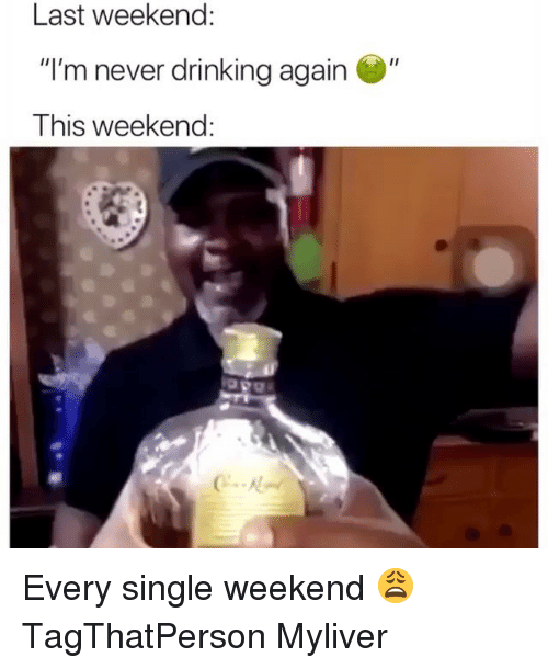 """Drinking, Funny, and Never: Last weekend:  """"I'm never drinking again  This weekend:  """"  C-R Every single weekend 😩 TagThatPerson Myliver"""