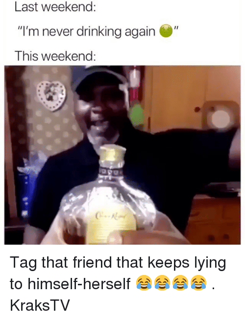 """Drinking, Memes, and Lying: Last weekend:  """"I'm never drinking again  This weekend: Tag that friend that keeps lying to himself-herself 😂😂😂😂 . KraksTV"""