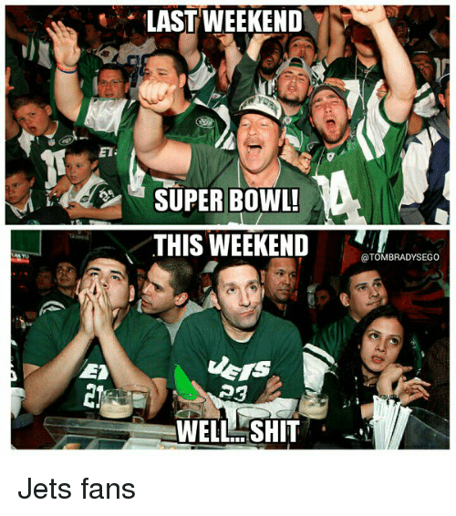 jets-fan: LAST WEEKEND  SUPER BOWL!  THIS WEEKEND  WELL SHIT  @TOMBRADYSEGo Jets fans