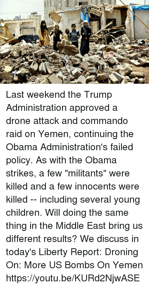 "commandos: Last weekend the Trump Administration approved a drone attack and commando raid on Yemen, continuing the Obama Administration's failed policy. As with the Obama strikes, a few ""militants"" were killed and a few innocents were killed -- including several young children. Will doing the same thing in the Middle East bring us different results? We discuss in today's Liberty Report:   Droning On: More US Bombs On Yemen https://youtu.be/KURd2NjwASE"