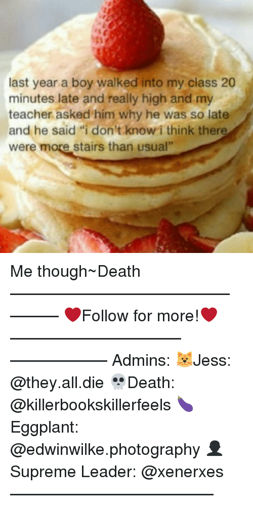 "Memes, 🤖, and Deaths: last year a boy walked into my class 20  minutes late and really high and my  teacher asked him why he was so late  and he said di don't know i think there  were more stairs than usual"" Me though~Death —————————————–——— ❤️Follow for more!❤️ ——————————–—————— Admins: 🐱Jess: @they.all.die 💀Death: @killerbookskillerfeels 🍆Eggplant: @edwinwilke.photography 👤Supreme Leader: @xenerxes ——————————–——"