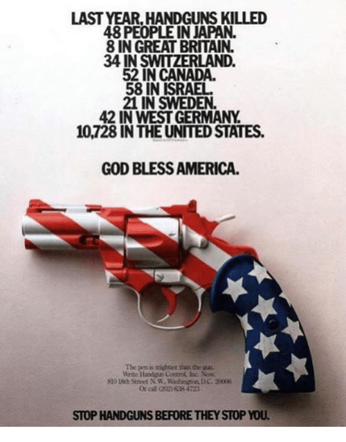 America, God, and Canada: LAST YEAR,HANDGUNS KILLED  48 PEOPLE IN JAPAN.  8 IN GREAT BRITAIN.  34 IN SWITZERLAND.  52 IN CANADA.  58 IN ISRAEL  21 IN SWEDEN.  42 IN WEST GERMANY  10,728 IN THE UNITED STATES.  GOD BLESS AMERICA.  The p s mighter thrs the  Wite Handoun Contr Inc. No  STOP HANDGUNS BEFORE THEY STOP YOU
