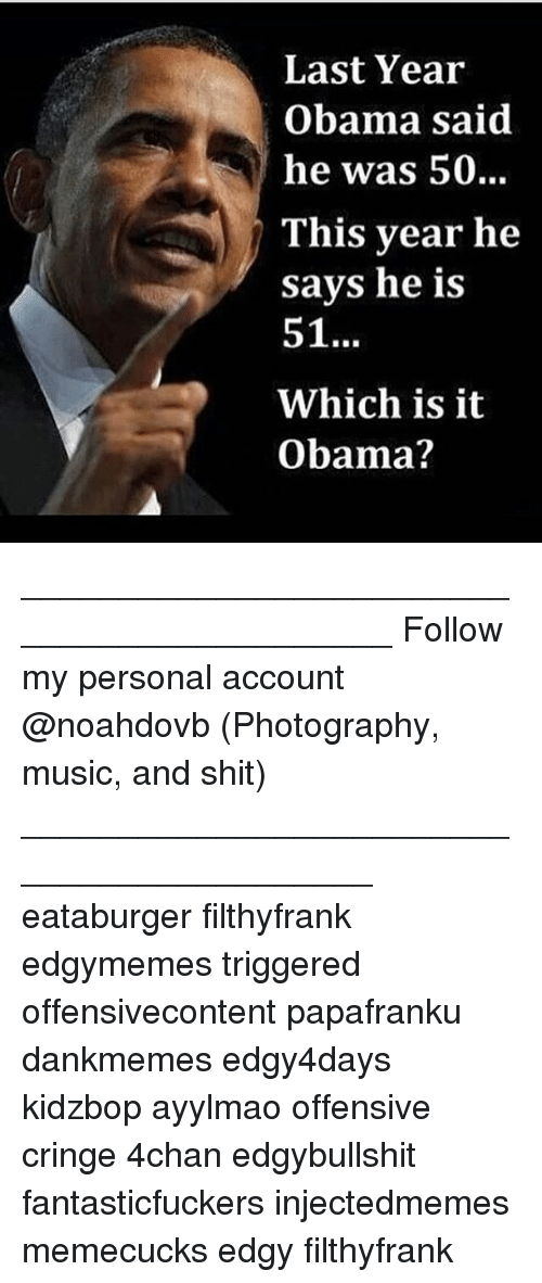 Ayylmao: Last Year  Obama said  he was 50..  This year he  savs he is  51  Which is it  Obama? ____________________________________________ Follow my personal account @noahdovb (Photography, music, and shit) ___________________________________________ eataburger filthyfrank edgymemes triggered offensivecontent papafranku dankmemes edgy4days kidzbop ayylmao offensive cringe 4chan edgybullshit fantasticfuckers injectedmemes memecucks edgy filthyfrank