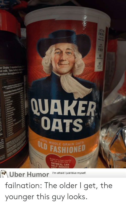 Amino: LASTING  ENERG  F1BER  NO  or Shake 1 rounded S  at milk. Take beto  estion throughut the  NO  CAE  OTEN  0% PLE  2EAD -  Essential Amino A  Ban C  QUAKER  OATS  hr  4-bomn  da  rodnen  ai  100% WHOLE GRAIN OATS  ULD FASHIONED  vors,  Corn  ivel  wide,  Mm  Aspart of a heart health  t the solubie fber n  OATMEAL CAN  HELP REDUCE  CHOL  Uber Humor  I'm afraid I just blue myself failnation:  The older I get, the younger this guy looks.