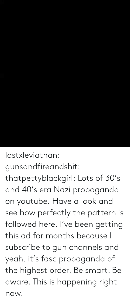 era: lastxleviathan:  gunsandfireandshit:  thatpettyblackgirl:   Lots of 30's and 40's era Nazi propaganda on youtube. Have a look and see how perfectly the pattern is followed here.     I've been getting this ad for months because I subscribe to gun channels and yeah, it's fasc propaganda of the highest order.   Be smart. Be aware. This is happening right now.