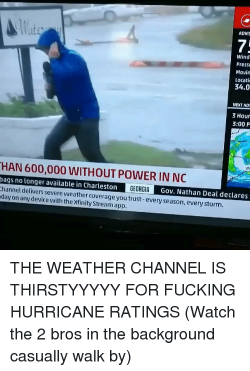 The Weather Channel: lat  ADVI  7:  Wind  Press  Movin  Locati  34.0  NEXT AD  3 Hour  3:00 P  Wi  HAN 600,000 WITHOUT POWER IN NC  ags no longer available in Charleston  hannel delivers severe weather coverage you trust-every season, every storm.  day on any device with the Xfinity Stream app.  Gov. Nathan Deal declares THE WEATHER CHANNEL IS THIRSTYYYYY FOR FUCKING HURRICANE RATINGS (Watch the 2 bros in the background casually walk by)