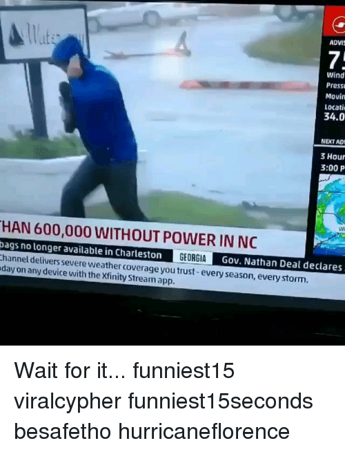 Charleston: lat  ADVIS  it:  7.  Wind  Press  Movin  Locati  34.0  NEXT AD  3 Hour  3:00 P  Wi  HAN 600,000 WITHOUT POWER IN NC  bags no longer available in Charleston GEORGIAGov. Nathan Deal declares  hannel delivers severe weather coverage you trust-every season, every storm.  day on any device with the Xfinity Stream app. Wait for it... funniest15 viralcypher funniest15seconds besafetho hurricaneflorence