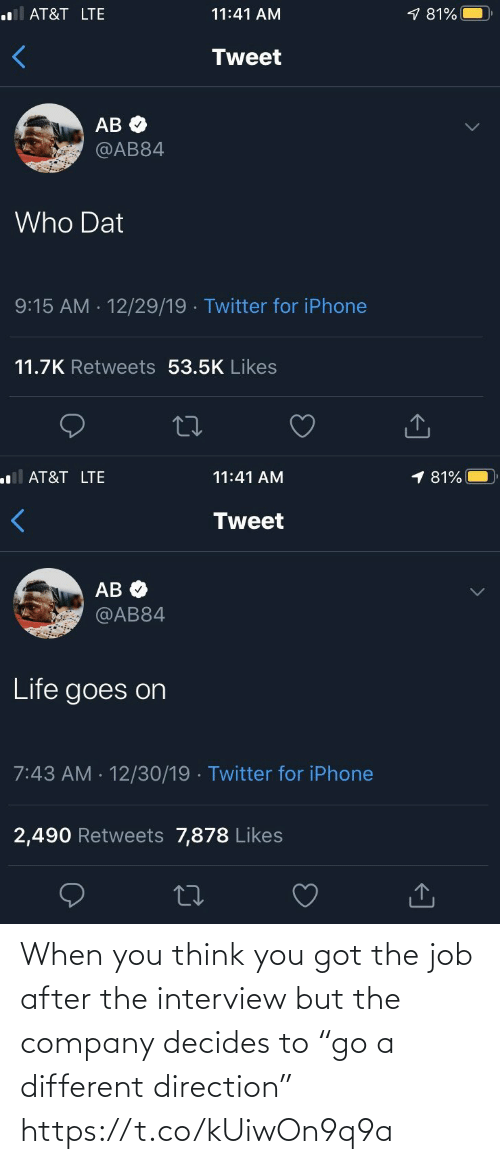 """The Interview: .lAT&T LTE  9 81%  11:41 AM  Tweet  АВ Ф  @AB84  Who Dat  9:15 AM - 12/29/19 · Twitter for iPhone  11.7K Retweets 53.5K Likes  <]   1 81%  ll AT&T LTE  11:41 AM  Tweet  AB O  @AB84  Life goes on  7:43 AM · 12/30/19 · Twitter for iPhone  2,490 Retweets 7,878 Likes  27  <] When you think you got the job after the interview but the company decides to """"go a different direction"""" https://t.co/kUiwOn9q9a"""