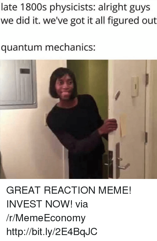 1800s: late 1800s physicists: alright guys  we did it. we've got it all figured out  quantum mechanics: GREAT REACTION MEME! INVEST NOW! via /r/MemeEconomy http://bit.ly/2E4BqJC